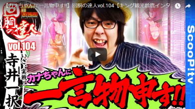 【カナちゃんに一言物申す!!】回胴の達人vol.104