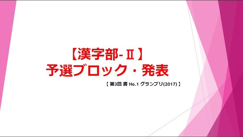 【第3回 書 No-1 グランプリ-2017 漢字部-Ⅱ・予選ブロック発表 】