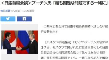news<日露首脳会談>プーチン氏「最も困難な問題ですら一緒に」