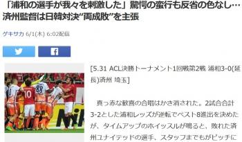 "news「浦和の選手が我々を刺激した」驚愕の蛮行も反省の色なし…済州監督は日韓対決""両成敗""を主張"