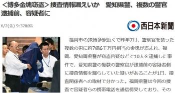 news<博多金塊窃盗>捜査情報漏えいか 愛知県警、複数の警官 逮捕前、容疑者に