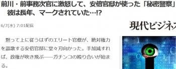 news前川・前事務次官に激怒して、安倍官邸が使った「秘密警察」 彼は長年、マークされていた…