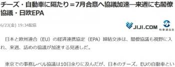 newsチーズ・自動車に隔たり=7月合意へ協議加速―来週にも閣僚協議・日欧EPA